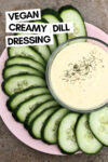 "creamy lemon dill dressing in a bowl surrounded by cucumber slices and a text overlay that reads ""vegan creamy dill dressing"""