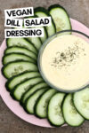 "creamy lemon dill dressing in a bowl surrounded by cucumber slices and a text overlay that reads ""vegan dill salad dressing"""