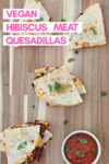 """hibiscus quesadillas on a wooden cutting board with a side of salsa and a text overlay that reads """"vegan hibiscus meat quesadillas"""""""